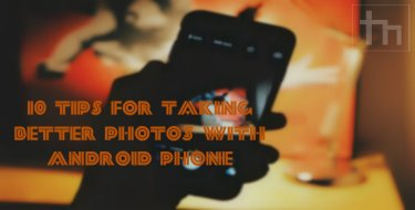 10 Tips for Taking Better Photos with Android Phone