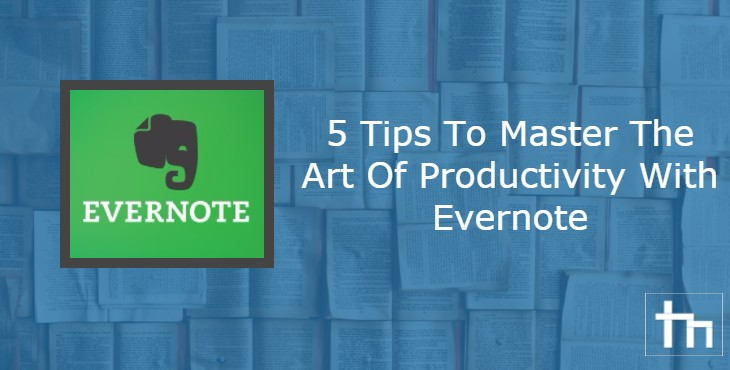 5 Tips To Master The Art Of Productivity With Evernote