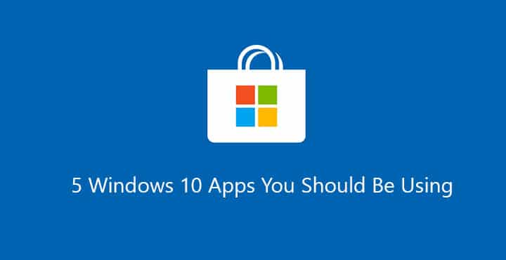 5 Windows 10 Apps You Should Be Using