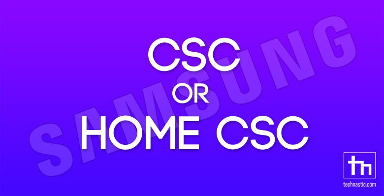 CSC or HOME CSC? Which File You Should Flash in Odin | Technastic
